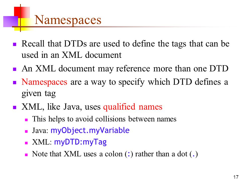 Namespaces Recall that DTDs are used to define the tags that can be used in an XML document. An XML document may reference more than one DTD.