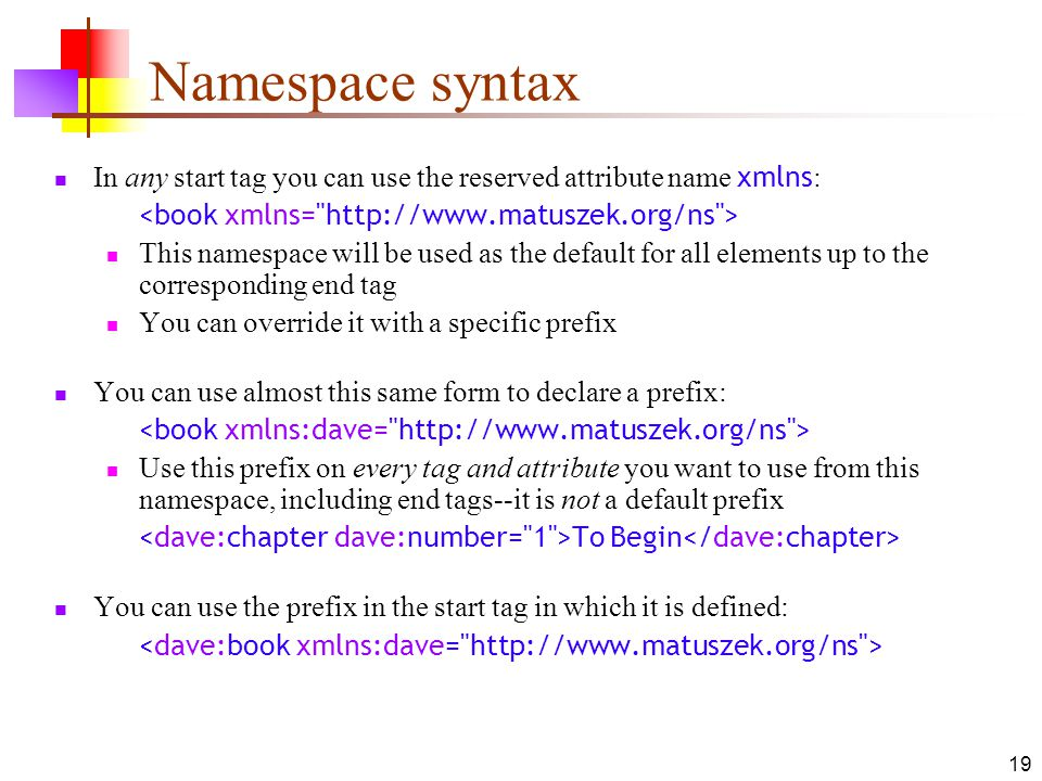 Namespace syntax In any start tag you can use the reserved attribute name xmlns: <book xmlns= http://www.matuszek.org/ns >