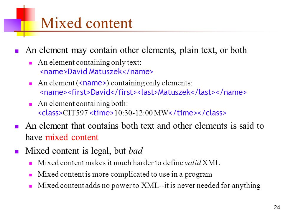 Mixed content An element may contain other elements, plain text, or both. An element containing only text: <name>David Matuszek</name>