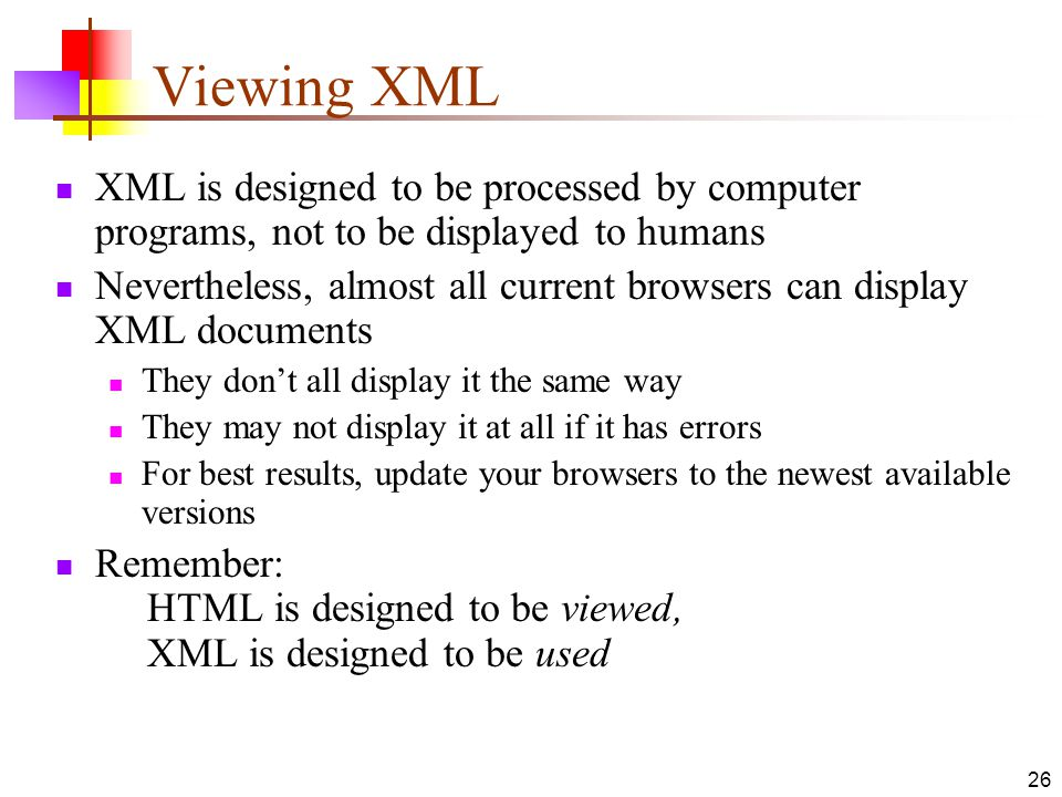 Viewing XML XML is designed to be processed by computer programs, not to be displayed to humans.