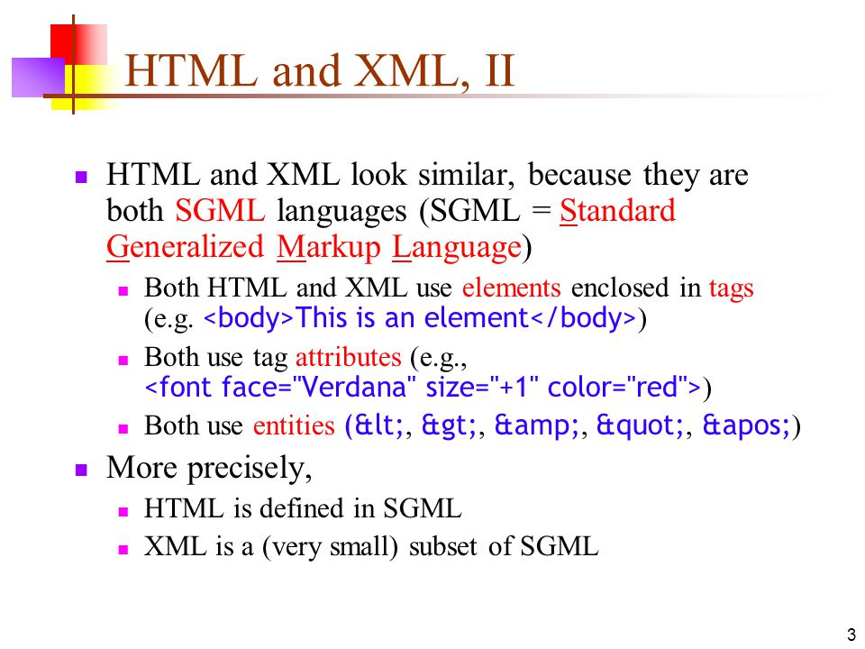 HTML and XML, II HTML and XML look similar, because they are both SGML languages (SGML = Standard Generalized Markup Language)