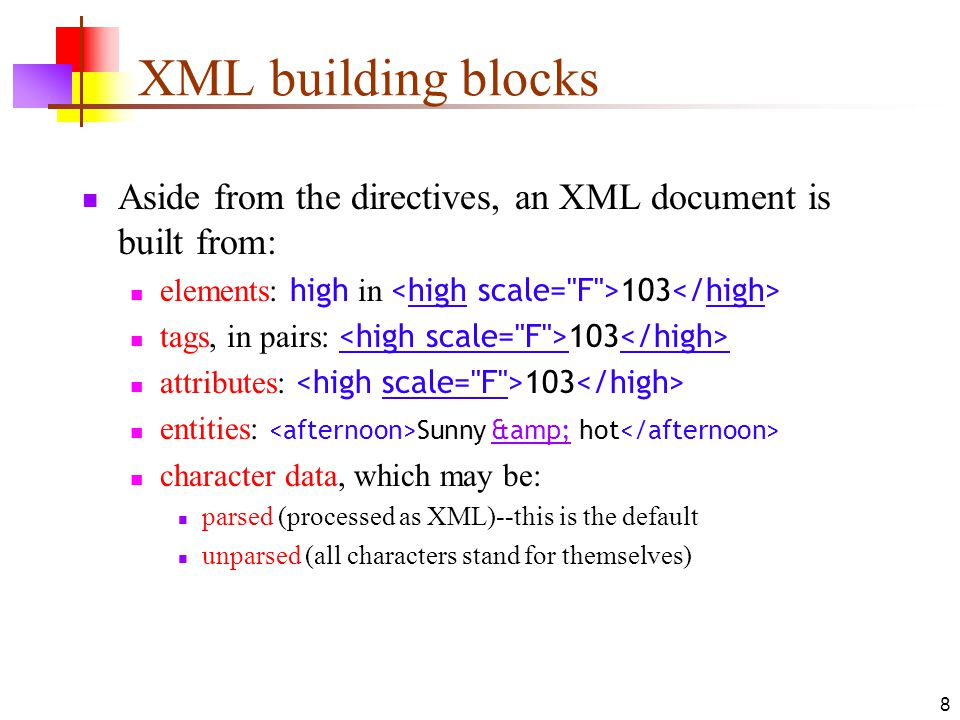 XML building blocks Aside from the directives, an XML document is built from: elements: high in <high scale= F >103</high>
