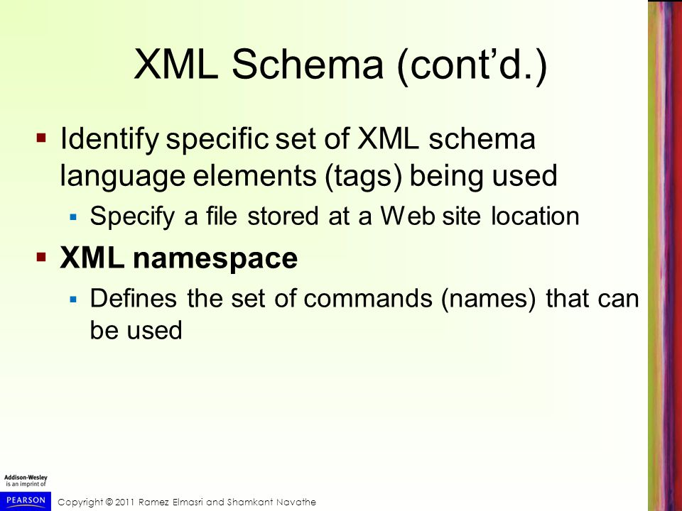 XML Schema (cont'd.) Identify specific set of XML schema language elements (tags) being used. Specify a file stored at a Web site location.