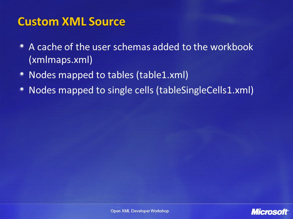 Custom XML Source A cache of the user schemas added to the workbook (xmlmaps.xml) Nodes mapped to tables (table1.xml)