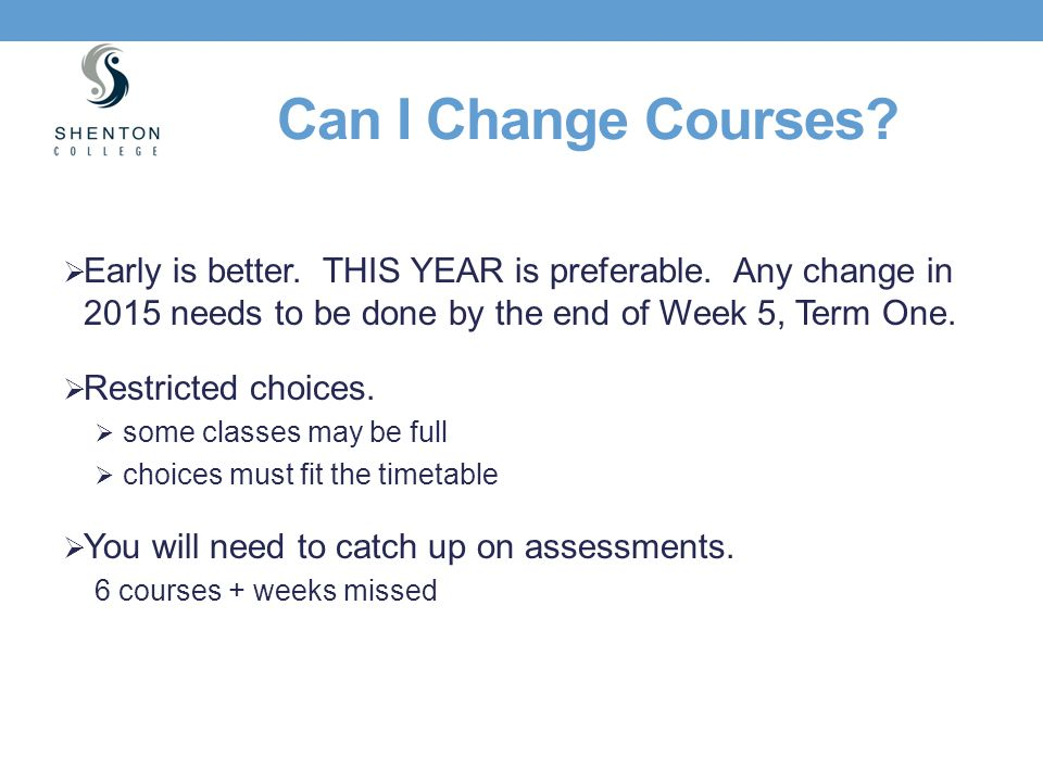 Can I Change Courses Early is better. THIS YEAR is preferable. Any change in 2015 needs to be done by the end of Week 5, Term One.