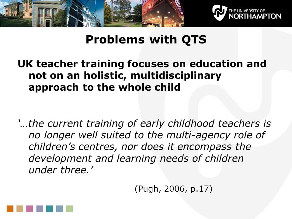 Problems with QTS UK teacher training focuses on education and not on an holistic, multidisciplinary approach to the whole child.