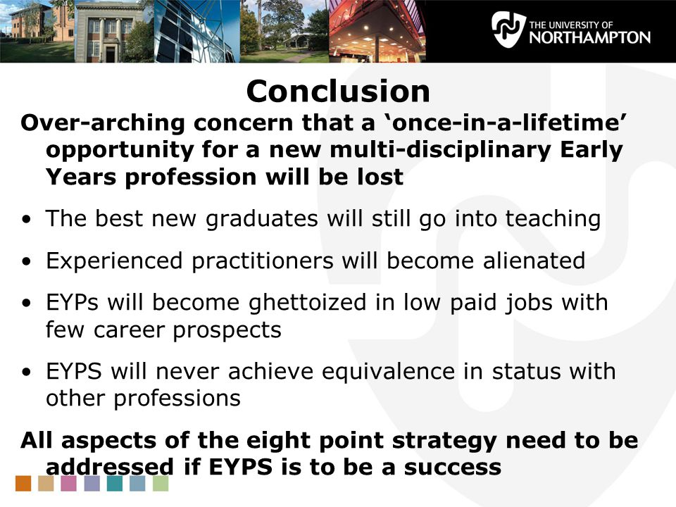 Conclusion Over-arching concern that a 'once-in-a-lifetime' opportunity for a new multi-disciplinary Early Years profession will be lost.
