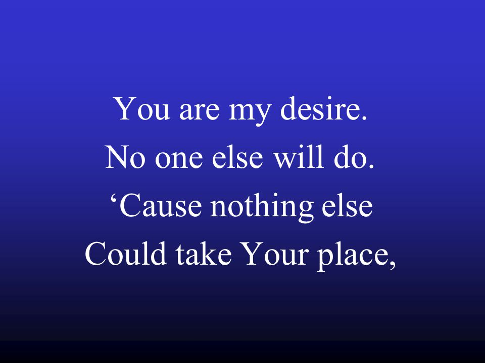 You are my desire. No one else will do. 'Cause nothing else Could take Your place,