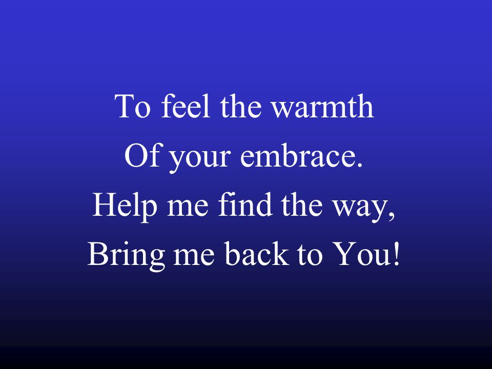 To feel the warmth Of your embrace. Help me find the way, Bring me back to You!