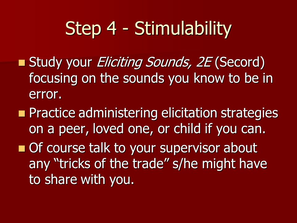 Step 4 - Stimulability Study your Eliciting Sounds, 2E (Secord) focusing on the sounds you know to be in error.
