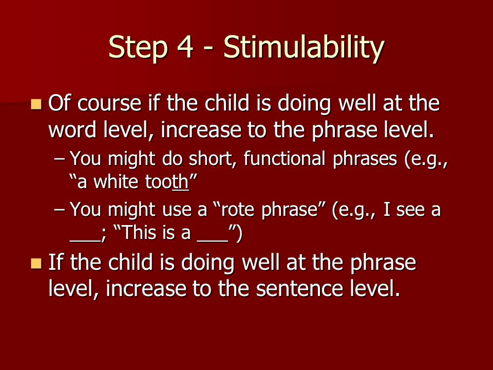 Step 4 - Stimulability Of course if the child is doing well at the word level, increase to the phrase level.