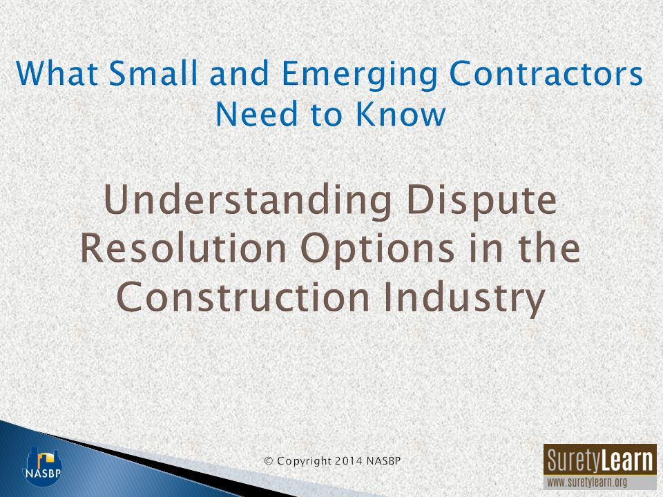 What Small and Emerging Contractors Need to Know Understanding Dispute Resolution Options in the Construction Industry © Copyright 2014 NASBP