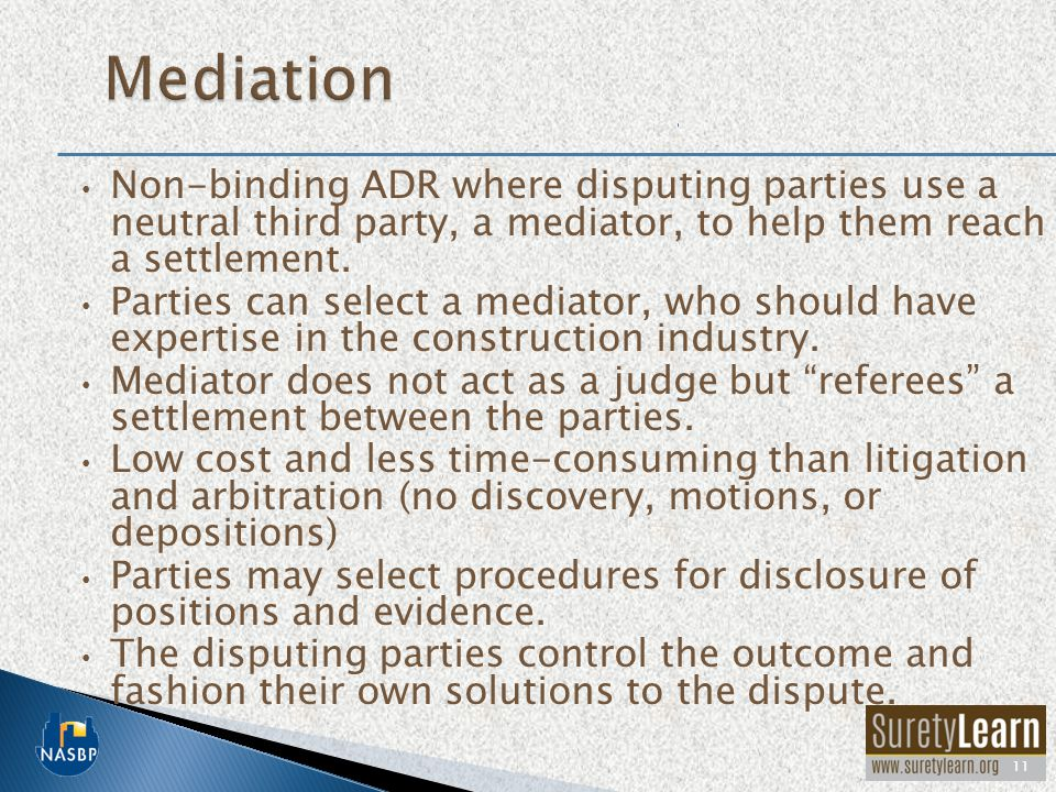 Mediation Non-binding ADR where disputing parties use a neutral third party, a mediator, to help them reach a settlement.