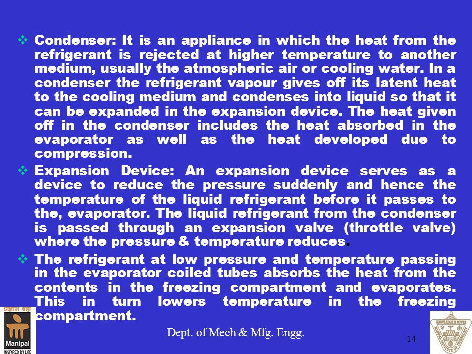 Condenser: It is an appliance in which the heat from the refrigerant is rejected at higher temperature to another medium, usually the atmospheric air or cooling water. In a condenser the refrigerant vapour gives off its latent heat to the cooling medium and condenses into liquid so that it can be expanded in the expansion device. The heat given off in the condenser includes the heat absorbed in the evaporator as well as the heat developed due to compression.