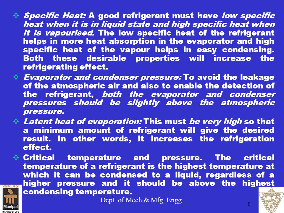 Specific Heat: A good refrigerant must have low specific heat when it is in liquid state and high specific heat when it is vapourised. The low specific heat of the refrigerant helps in more heat absorption in the evaporator and high specific heat of the vapour helps in easy condensing. Both these desirable properties will increase the refrigerating effect.