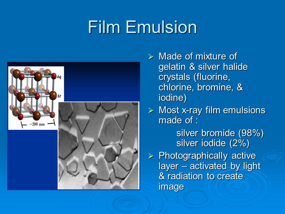 Film Emulsion Made of mixture of gelatin & silver halide crystals (fluorine, chlorine, bromine, & iodine)