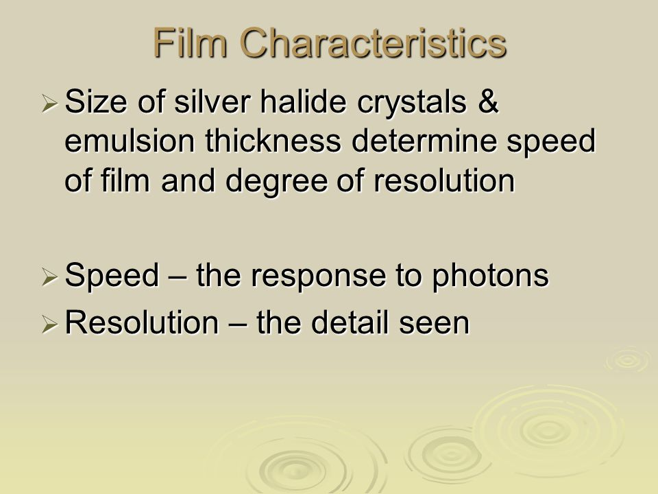 Film Characteristics Size of silver halide crystals & emulsion thickness determine speed of film and degree of resolution.
