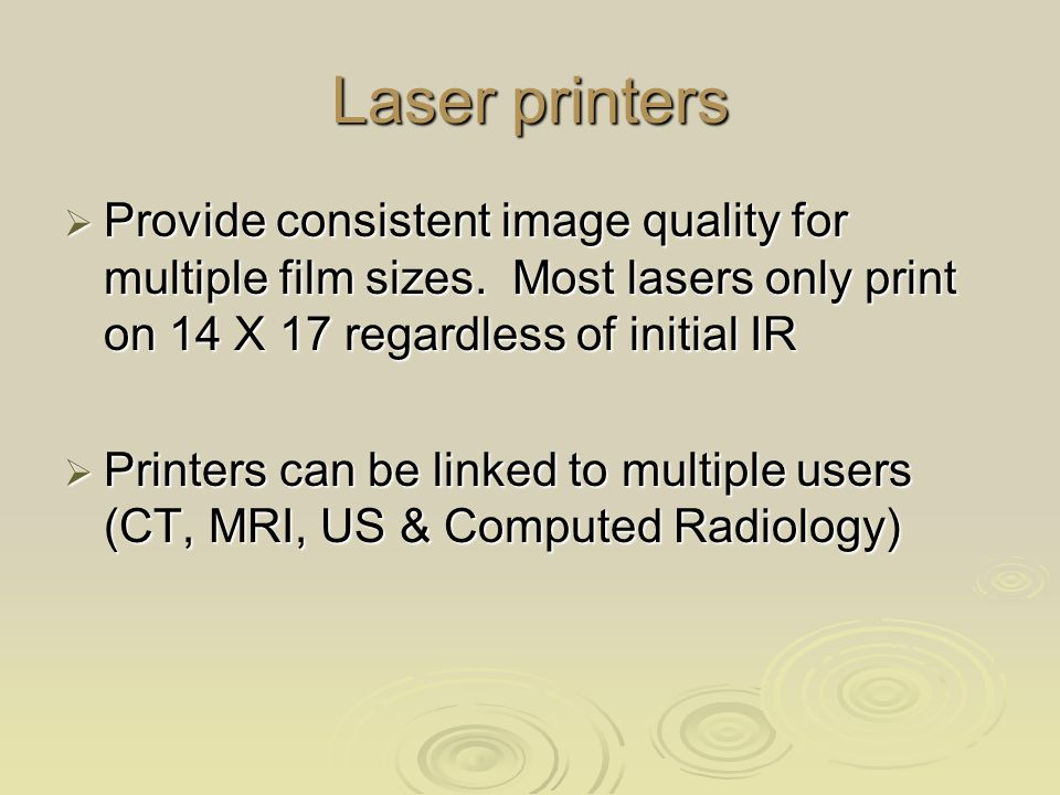 Laser printers Provide consistent image quality for multiple film sizes. Most lasers only print on 14 X 17 regardless of initial IR.