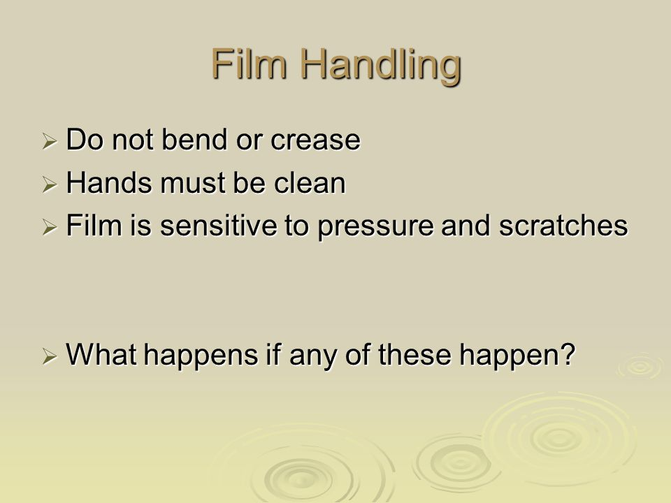 Film Handling Do not bend or crease Hands must be clean