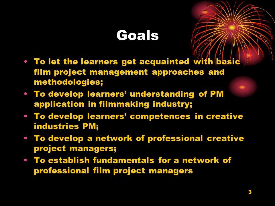 Goals To let the learners get acquainted with basic film project management approaches and methodologies;