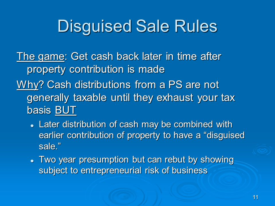 Disguised Sale Rules The game: Get cash back later in time after property contribution is made.