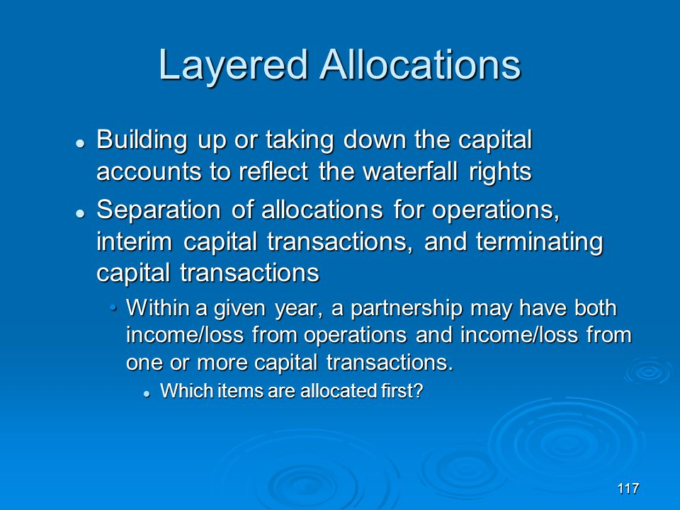 Layered Allocations Building up or taking down the capital accounts to reflect the waterfall rights.
