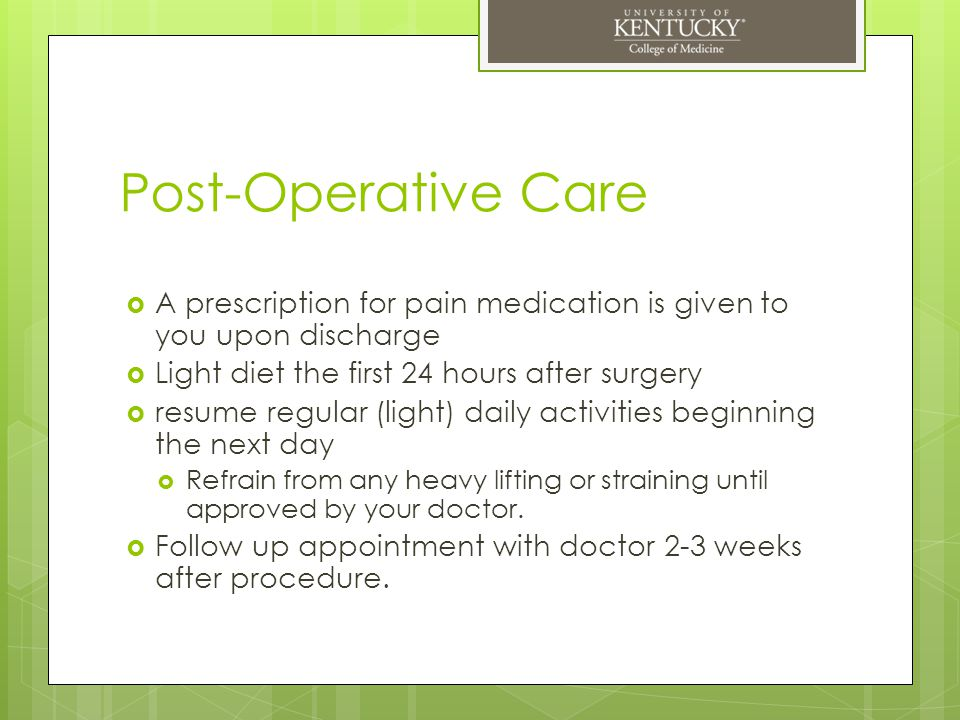 Post-Operative Care A prescription for pain medication is given to you upon discharge. Light diet the first 24 hours after surgery.