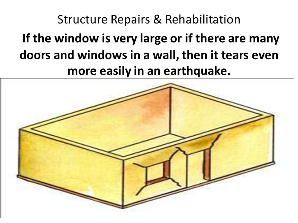 Structure Repairs & Rehabilitation If the window is very large or if there are many doors and windows in a wall, then it tears even more easily in an earthquake.