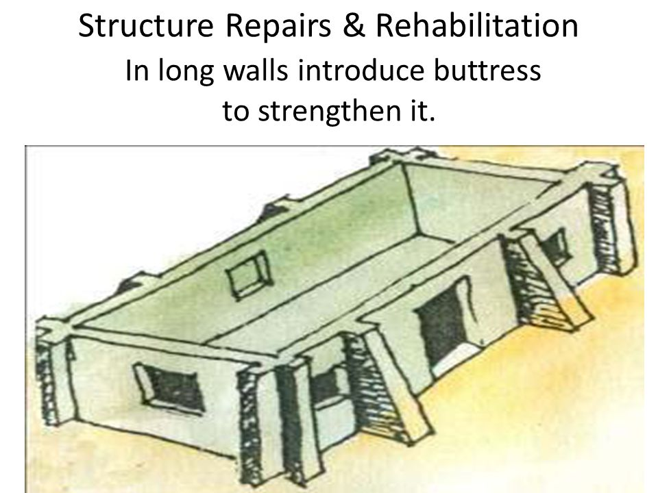 Structure Repairs & Rehabilitation In long walls introduce buttress to strengthen it.