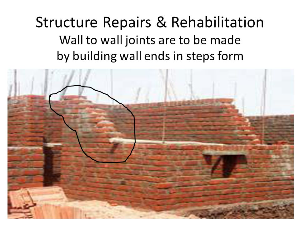 Structure Repairs & Rehabilitation Wall to wall joints are to be made by building wall ends in steps form