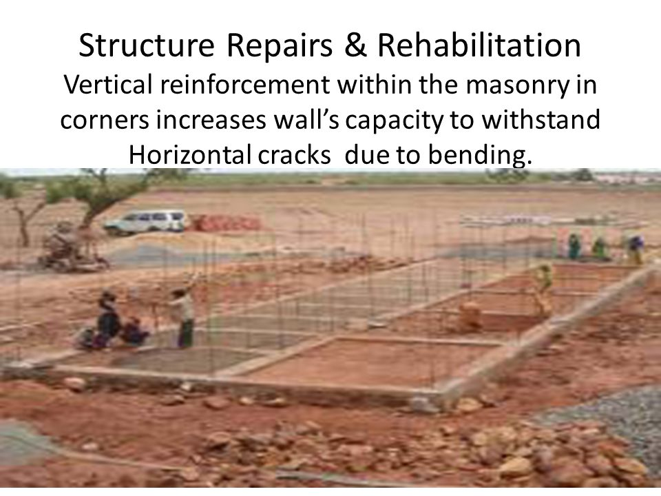 Structure Repairs & Rehabilitation Vertical reinforcement within the masonry in corners increases wall's capacity to withstand Horizontal cracks due to bending.