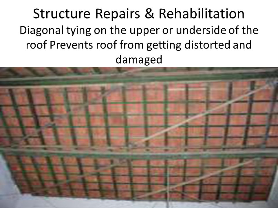 Structure Repairs & Rehabilitation Diagonal tying on the upper or underside of the roof Prevents roof from getting distorted and damaged