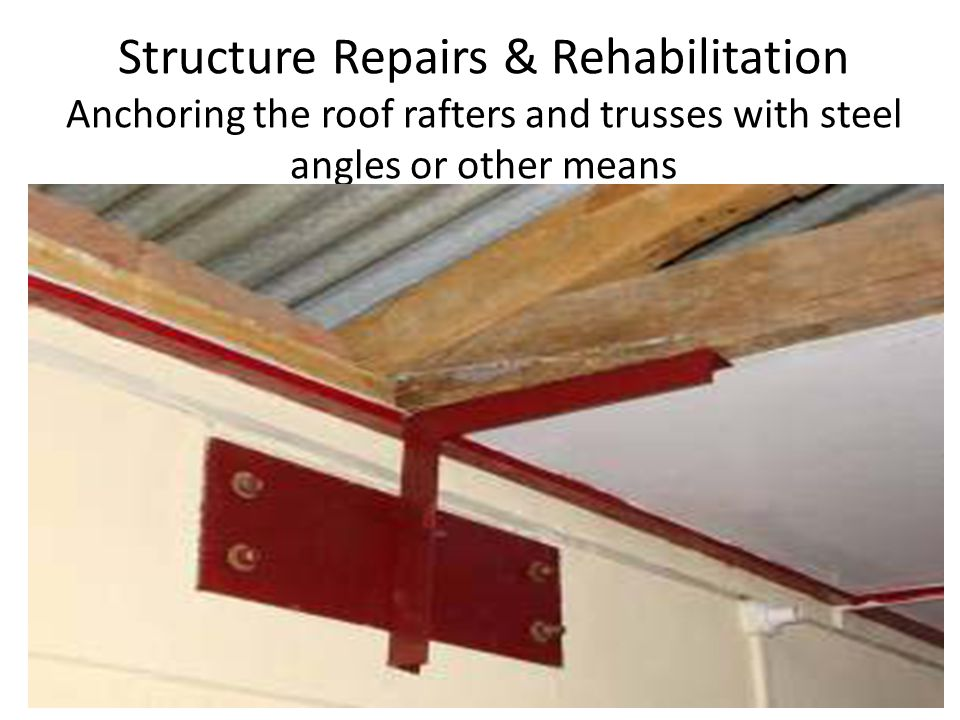 Structure Repairs & Rehabilitation Anchoring the roof rafters and trusses with steel angles or other means