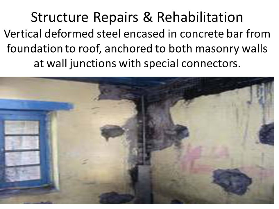 Structure Repairs & Rehabilitation Vertical deformed steel encased in concrete bar from foundation to roof, anchored to both masonry walls at wall junctions with special connectors.