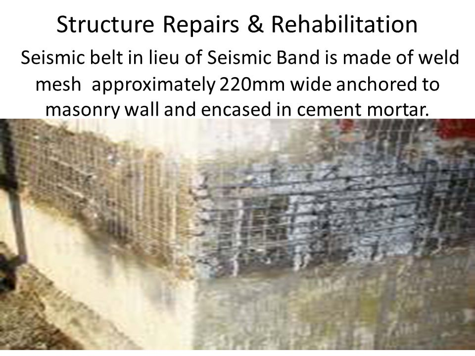 Structure Repairs & Rehabilitation Seismic belt in lieu of Seismic Band is made of weld mesh approximately 220mm wide anchored to masonry wall and encased in cement mortar.