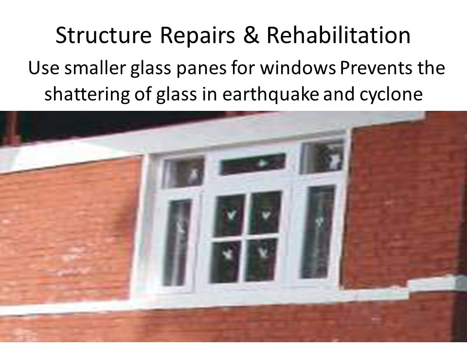 Structure Repairs & Rehabilitation Use smaller glass panes for windows Prevents the shattering of glass in earthquake and cyclone