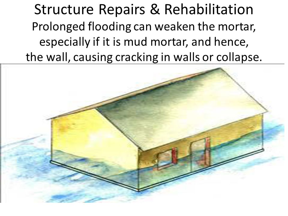 Structure Repairs & Rehabilitation Prolonged flooding can weaken the mortar, especially if it is mud mortar, and hence, the wall, causing cracking in walls or collapse.