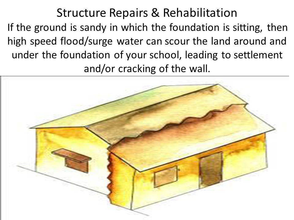 Structure Repairs & Rehabilitation If the ground is sandy in which the foundation is sitting, then high speed flood/surge water can scour the land around and under the foundation of your school, leading to settlement and/or cracking of the wall.