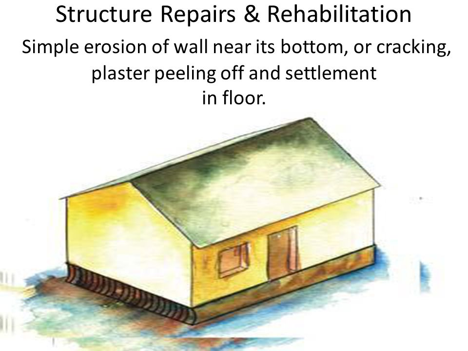 Structure Repairs & Rehabilitation Simple erosion of wall near its bottom, or cracking, plaster peeling off and settlement in floor.