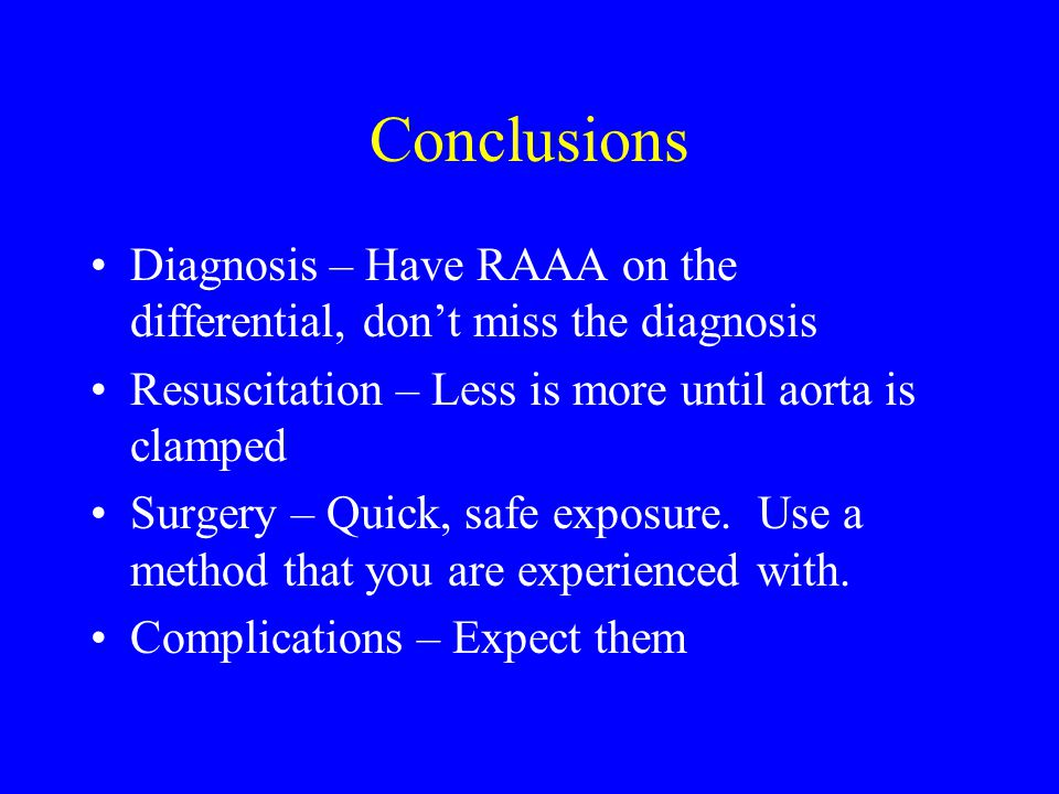 Conclusions Diagnosis – Have RAAA on the differential, don't miss the diagnosis. Resuscitation – Less is more until aorta is clamped.