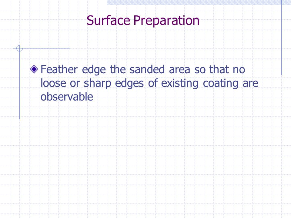 Surface Preparation Feather edge the sanded area so that no loose or sharp edges of existing coating are observable.