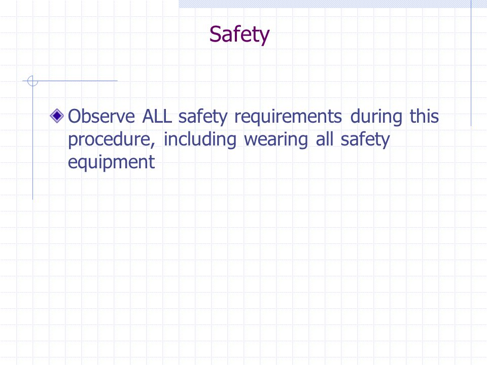 Safety Observe ALL safety requirements during this procedure, including wearing all safety equipment.