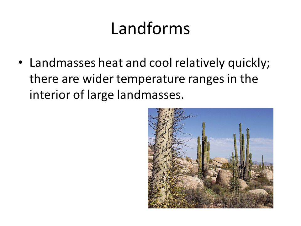 Landforms Landmasses heat and cool relatively quickly; there are wider temperature ranges in the interior of large landmasses.