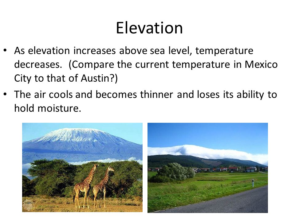 Elevation As elevation increases above sea level, temperature decreases. (Compare the current temperature in Mexico City to that of Austin )