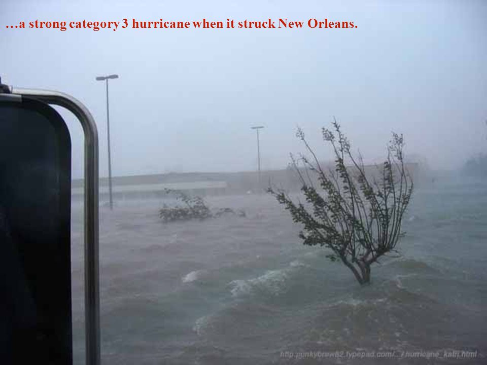 …a strong category 3 hurricane when it struck New Orleans.
