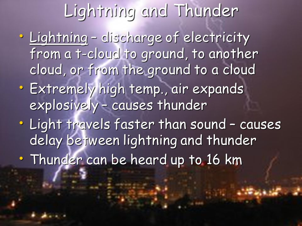 Lightning and Thunder Lightning – discharge of electricity from a t-cloud to ground, to another cloud, or from the ground to a cloud.