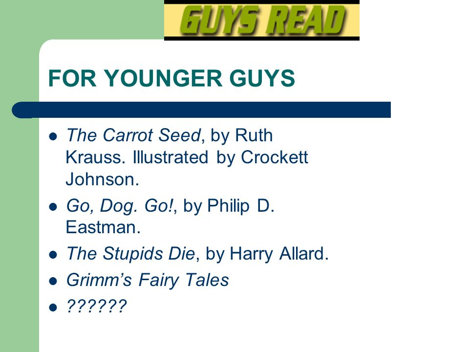 FOR YOUNGER GUYS The Carrot Seed, by Ruth Krauss. Illustrated by Crockett Johnson. Go, Dog. Go!, by Philip D. Eastman.