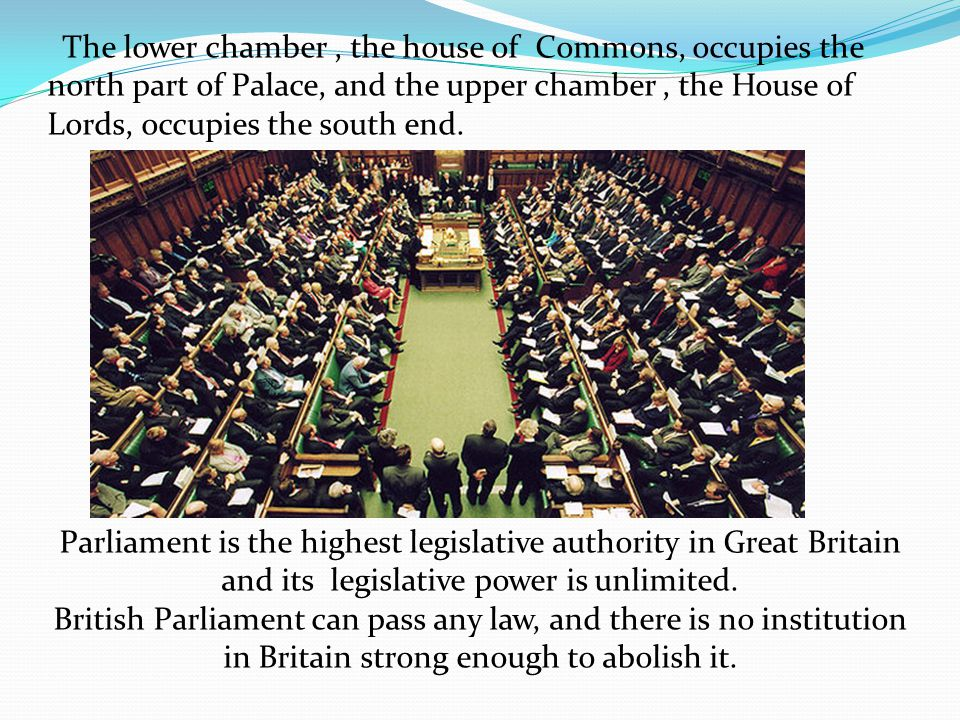 The lower chamber , the house of Commons, occupies the north part of Palace, and the upper chamber , the House of Lords, occupies the south end.