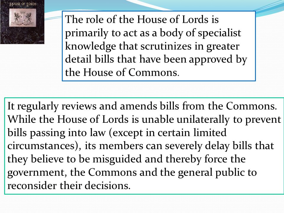 The role of the House of Lords is primarily to act as a body of specialist knowledge that scrutinizes in greater detail bills that have been approved by the House of Commons.
