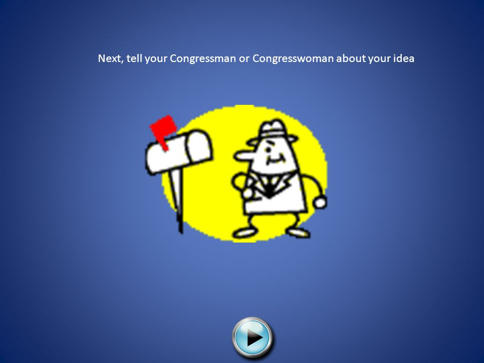 Next, tell your Congressman or Congresswoman about your idea